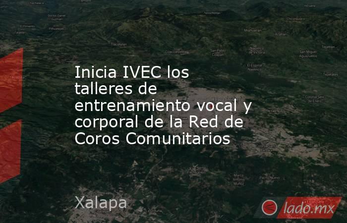 Inicia IVEC los talleres de entrenamiento vocal y corporal de la Red de Coros Comunitarios. Noticias en tiempo real