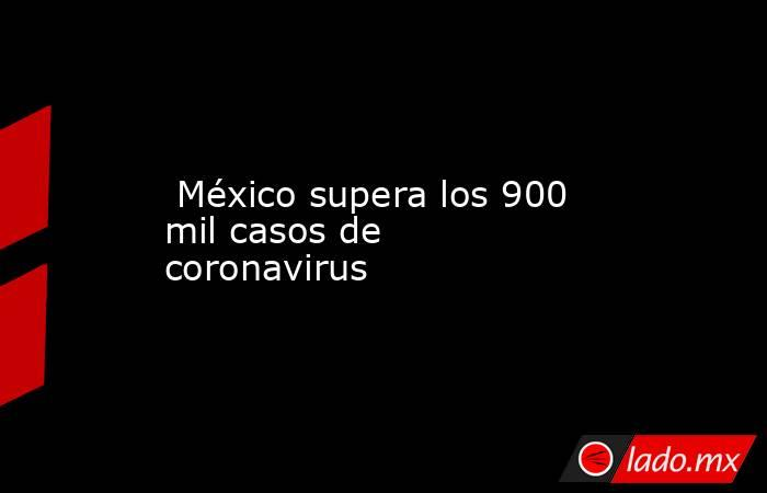 México supera los 900 mil casos de coronavirus. Noticias en tiempo real