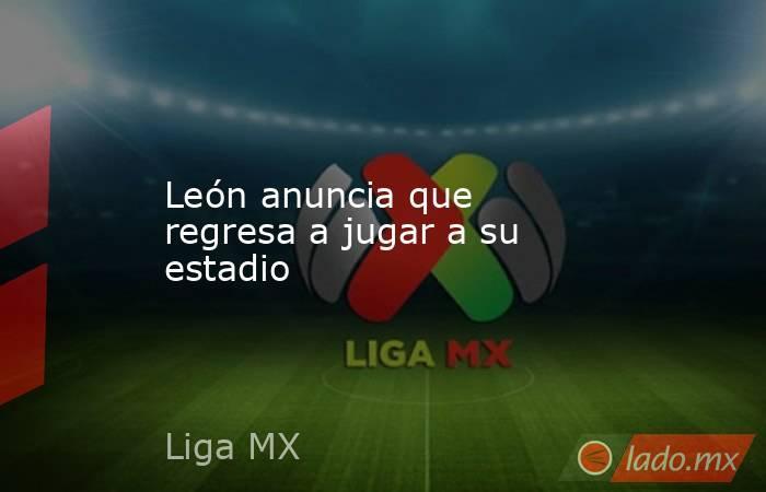 León anuncia que regresa a jugar a su estadio. Noticias en tiempo real