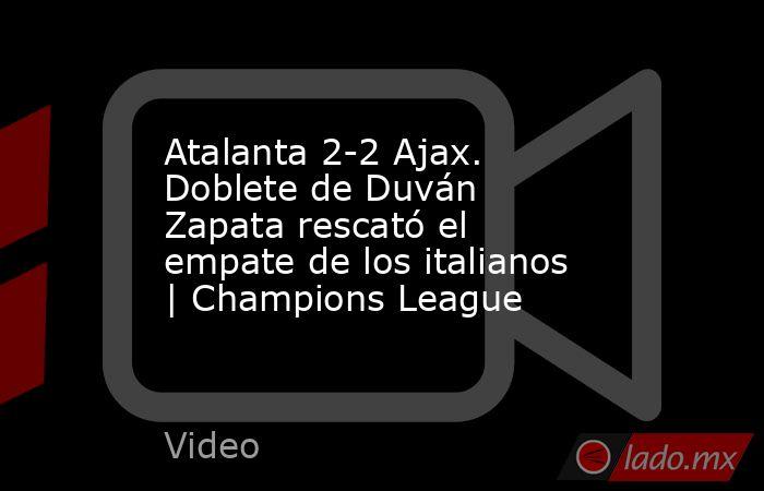 Atalanta 2-2 Ajax. Doblete de Duván Zapata rescató el empate de los italianos   Champions League. Noticias en tiempo real