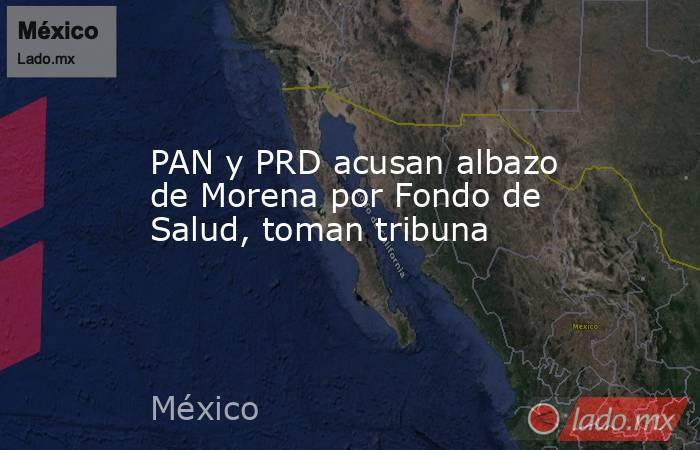 PAN y PRD acusan albazo de Morena por Fondo de Salud, toman tribuna. Noticias en tiempo real