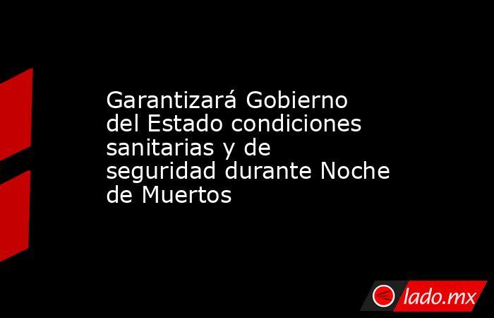 Garantizará Gobierno del Estado condiciones sanitarias y de seguridad durante Noche de Muertos. Noticias en tiempo real