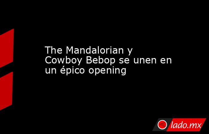 The Mandalorian y Cowboy Bebop se unen en un épico opening. Noticias en tiempo real