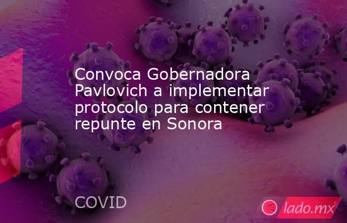 Convoca Gobernadora Pavlovich a implementar protocolo para contener repunte en Sonora. Noticias en tiempo real
