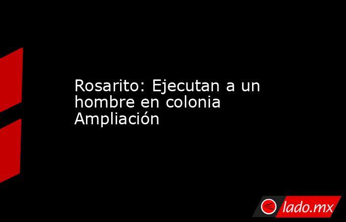 Rosarito: Ejecutan a un hombre en colonia Ampliación. Noticias en tiempo real