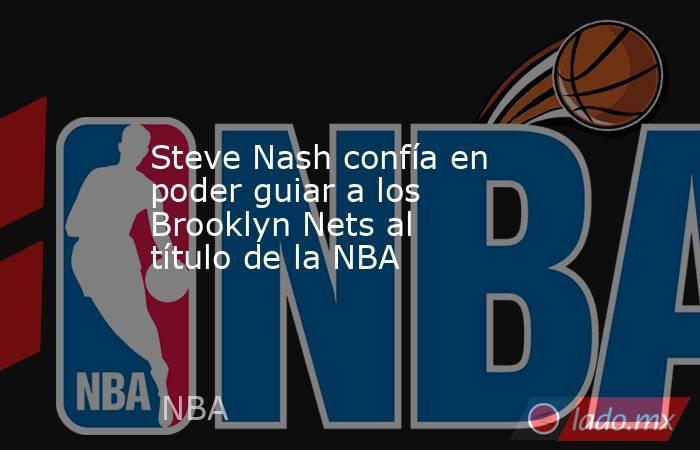 Steve Nash confía en poder guiar a los Brooklyn Nets al título de la NBA. Noticias en tiempo real