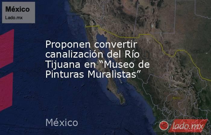 """Proponen convertir canalización del Río Tijuana en """"Museo de Pinturas Muralistas"""". Noticias en tiempo real"""