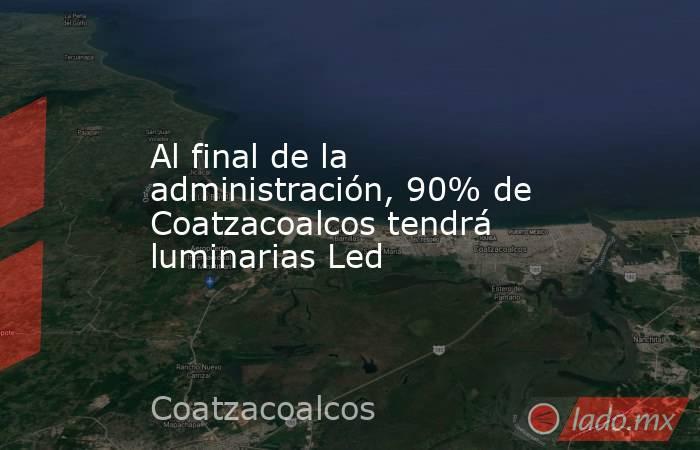 Al final de la administración, 90% de Coatzacoalcos tendrá luminarias Led. Noticias en tiempo real