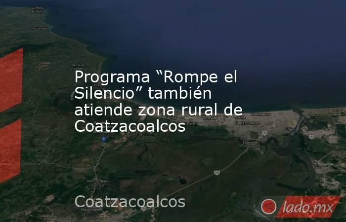"""Programa """"Rompe el Silencio"""" también atiende zona rural de Coatzacoalcos. Noticias en tiempo real"""