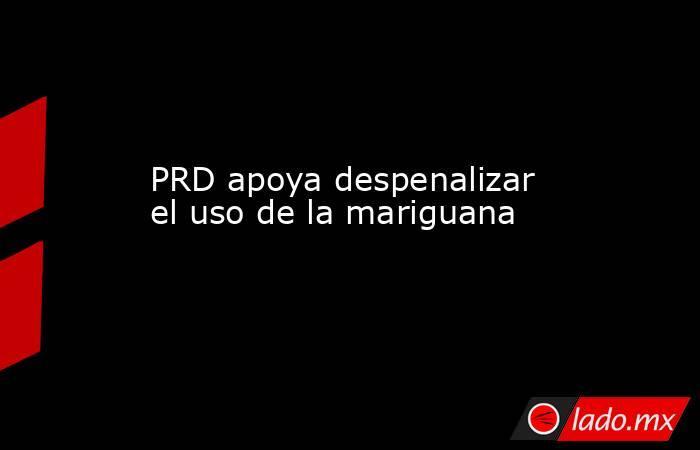 PRD apoya despenalizar el uso de la mariguana. Noticias en tiempo real