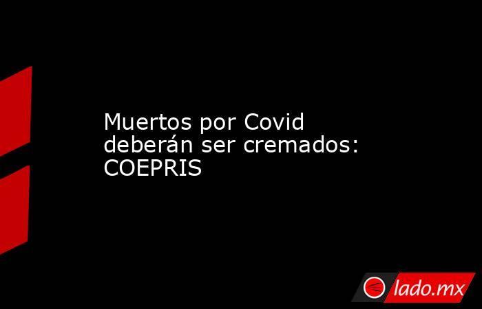 Muertos por Covid deberán ser cremados: COEPRIS. Noticias en tiempo real