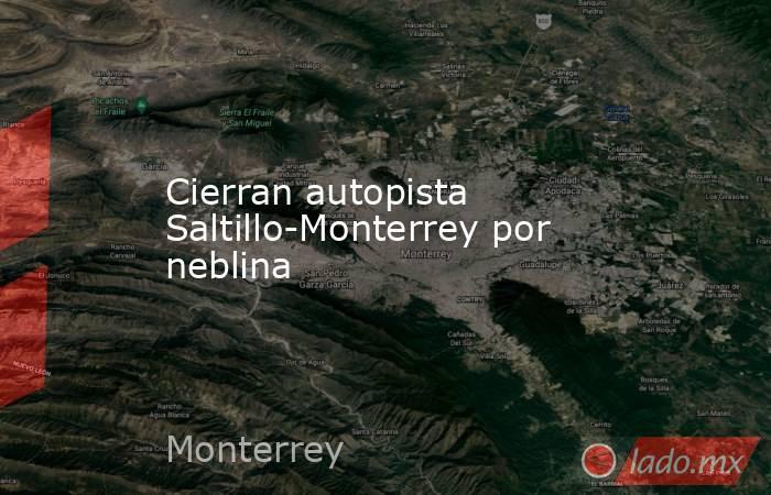 Cierran autopista Saltillo-Monterrey por neblina . Noticias en tiempo real