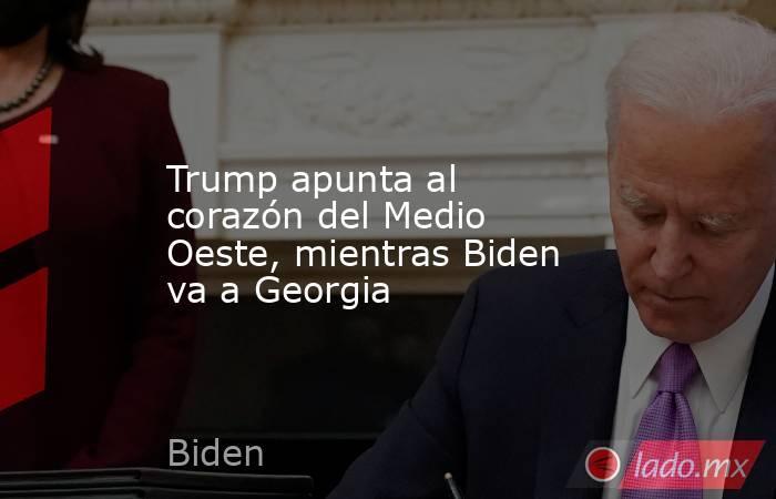 Trump apunta al corazón del Medio Oeste, mientras Biden va a Georgia. Noticias en tiempo real