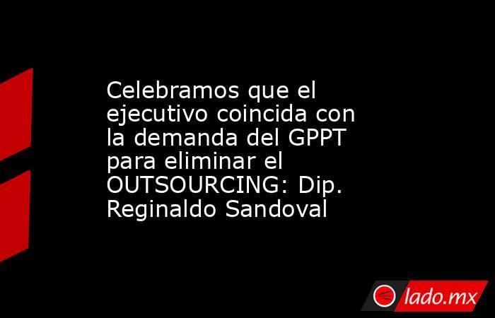 Celebramos que el ejecutivo coincida con la demanda del GPPT para eliminar el OUTSOURCING: Dip. Reginaldo Sandoval. Noticias en tiempo real
