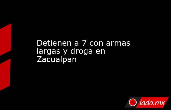 Detienen a 7 con armas largas y droga en Zacualpan. Noticias en tiempo real