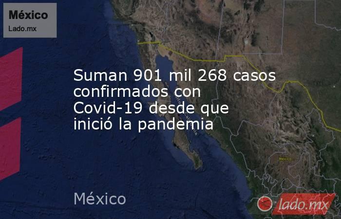 Suman 901 mil 268 casos confirmados con Covid-19 desde que inició la pandemia. Noticias en tiempo real