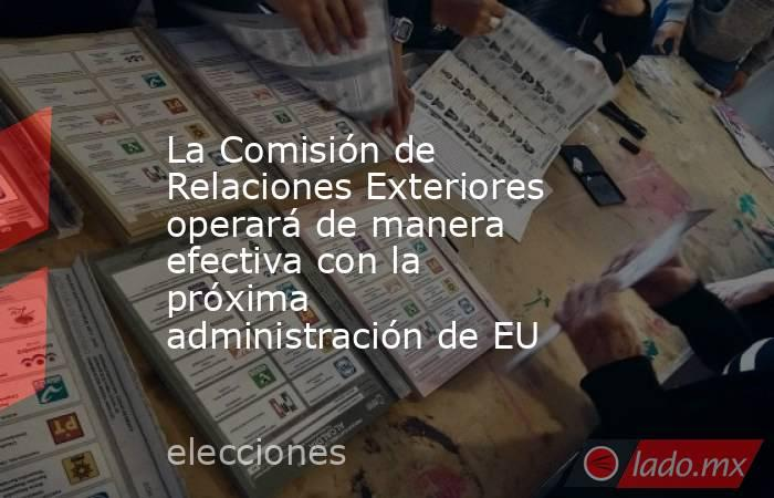 La Comisión de Relaciones Exteriores operará de manera efectiva con la próxima administración de EU. Noticias en tiempo real