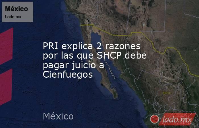 PRI explica 2 razones por las que SHCP debe pagar juicio a Cienfuegos. Noticias en tiempo real