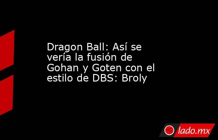 Dragon Ball: Así se vería la fusión de Gohan y Goten con el estilo de DBS: Broly. Noticias en tiempo real