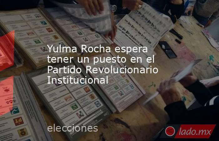Yulma Rocha espera tener un puesto en el Partido Revolucionario Institucional. Noticias en tiempo real