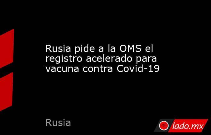 Rusia pide a la OMS el registro acelerado para vacuna contra Covid-19. Noticias en tiempo real