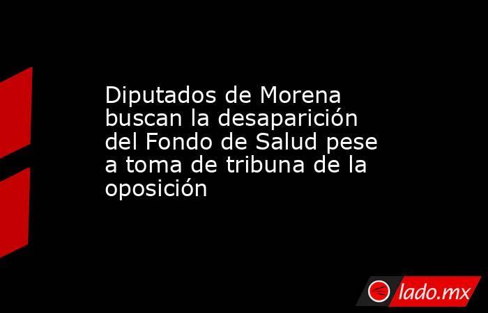 Diputados de Morena buscan la desaparición del Fondo de Salud pese a toma de tribuna de la oposición. Noticias en tiempo real