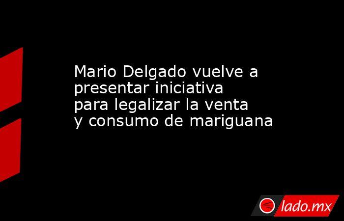 Mario Delgado vuelve a presentar iniciativa para legalizar la venta y consumo de mariguana. Noticias en tiempo real