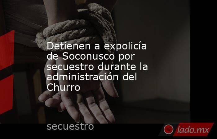 Detienen a expolicía de Soconusco por secuestro durante la administración del Churro. Noticias en tiempo real