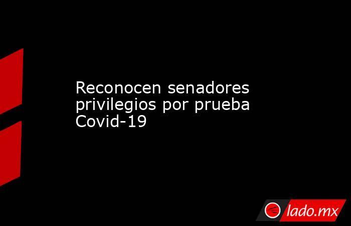Reconocen senadores privilegios por prueba Covid-19. Noticias en tiempo real