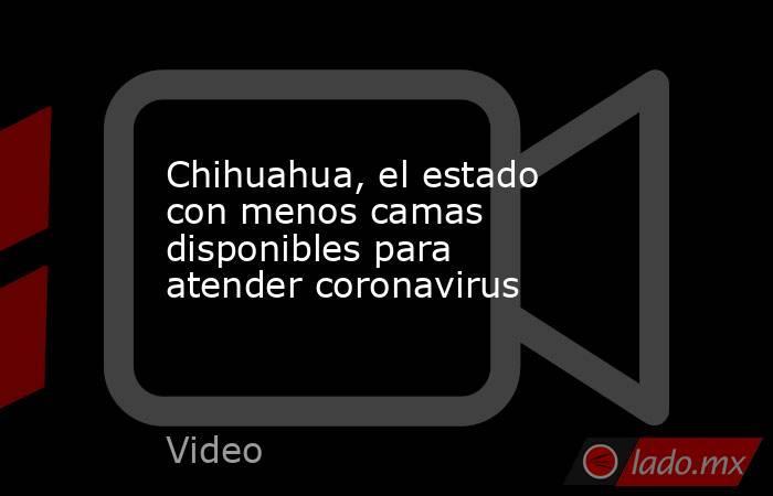 Chihuahua, el estado con menos camas disponibles para atender coronavirus. Noticias en tiempo real