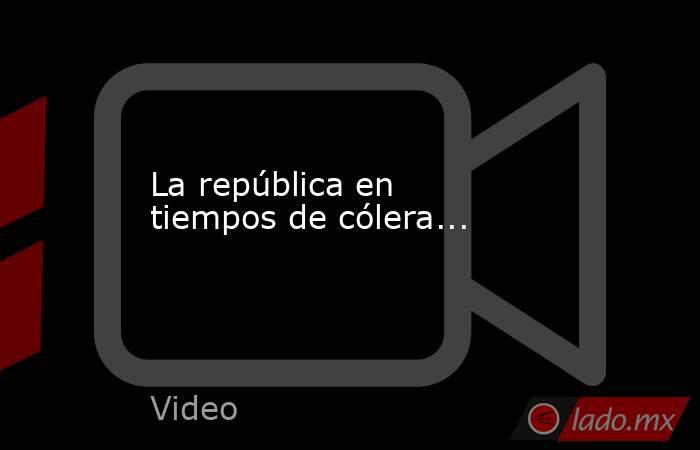 La república en tiempos de cólera.... Noticias en tiempo real