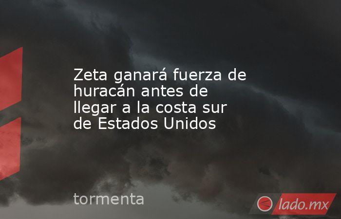 Zeta ganará fuerza de huracán antes de llegar a la costa sur de Estados Unidos. Noticias en tiempo real
