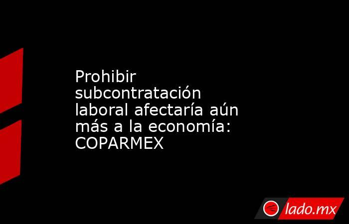Prohibir subcontratación laboral afectaría aún más a la economía: COPARMEX. Noticias en tiempo real