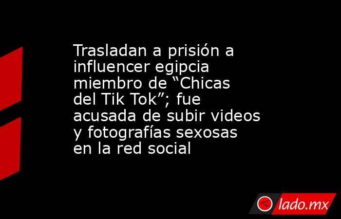 """Trasladan a prisión a influencer egipcia miembro de """"Chicas del Tik Tok""""; fue acusada de subir videos y fotografías sexosas en la red social. Noticias en tiempo real"""