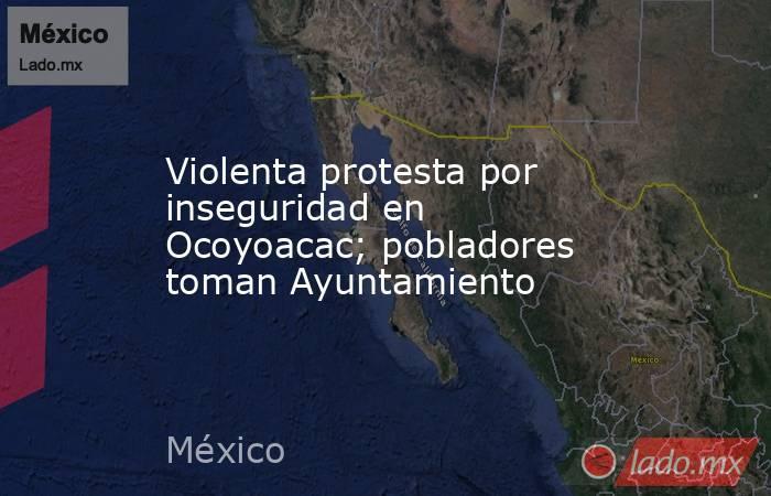 Violenta protesta por inseguridad en Ocoyoacac; pobladores toman Ayuntamiento. Noticias en tiempo real