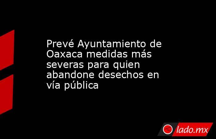 Prevé Ayuntamiento de Oaxaca medidas más severas para quien abandone desechos en vía pública. Noticias en tiempo real