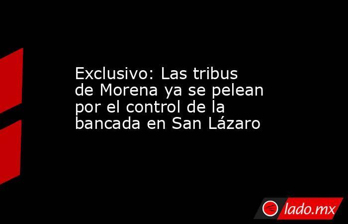 Exclusivo: Las tribus de Morena ya se pelean por el control de la bancada en San Lázaro. Noticias en tiempo real