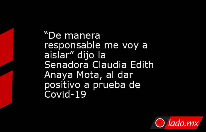 """""""De manera responsable me voy a aislar"""" dijo la Senadora Claudia Edith Anaya Mota, al dar positivo a prueba de Covid-19. Noticias en tiempo real"""