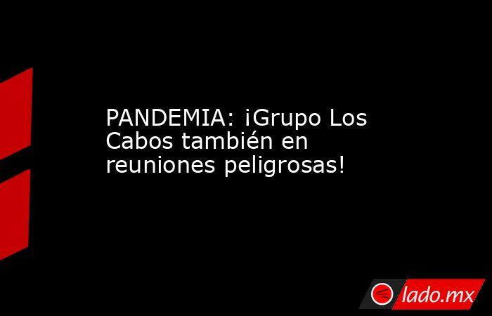 PANDEMIA: ¡Grupo Los Cabos también en reuniones peligrosas!. Noticias en tiempo real