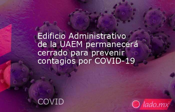 Edificio Administrativo de la UAEM permanecerá cerrado para prevenir contagios por COVID-19. Noticias en tiempo real