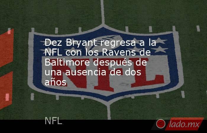 Dez Bryant regresa a la NFL con los Ravens de Baltimore después de una ausencia de dos años. Noticias en tiempo real