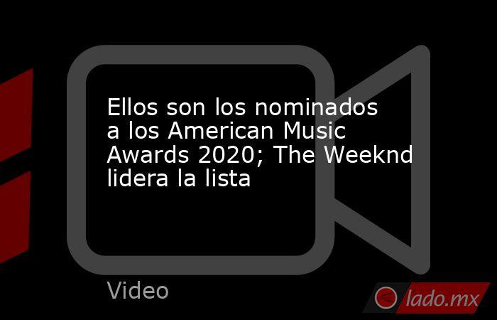 Ellos son los nominados a los American Music Awards 2020; The Weeknd lidera la lista. Noticias en tiempo real