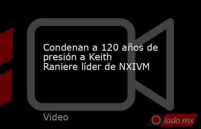 Condenan a 120 años de presión a Keith Raniere líder de NXIVM. Noticias en tiempo real