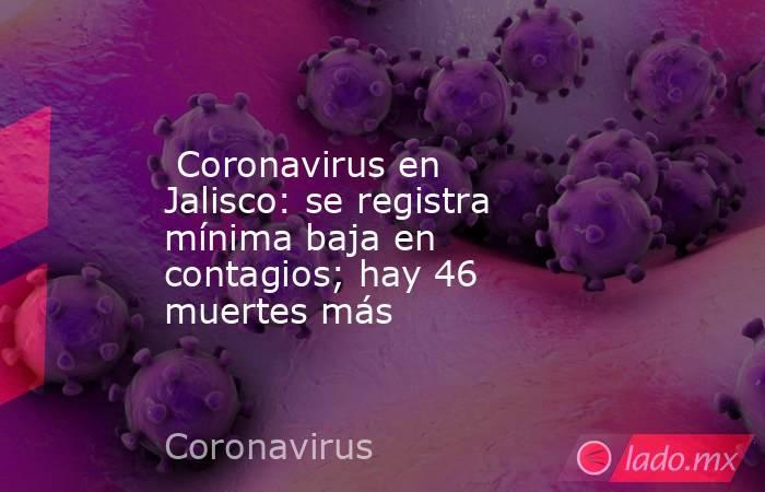 Coronavirus en Jalisco: se registra mínima baja en contagios; hay 46 muertes más. Noticias en tiempo real