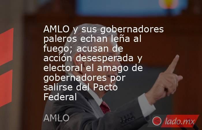 AMLO y sus gobernadores paleros echan leña al fuego; acusan de acción desesperada y electoral el amago de gobernadores por salirse del Pacto Federal. Noticias en tiempo real