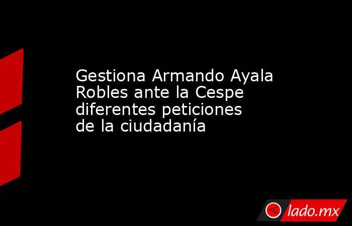 Gestiona Armando Ayala Robles ante la Cespe diferentes peticiones de la ciudadanía . Noticias en tiempo real