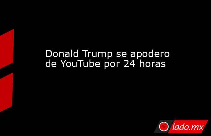 Donald Trump se apodero de YouTube por 24 horas. Noticias en tiempo real
