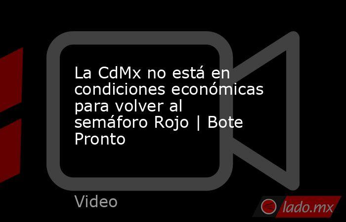 La CdMx no está en condiciones económicas para volver al semáforo Rojo | Bote Pronto. Noticias en tiempo real