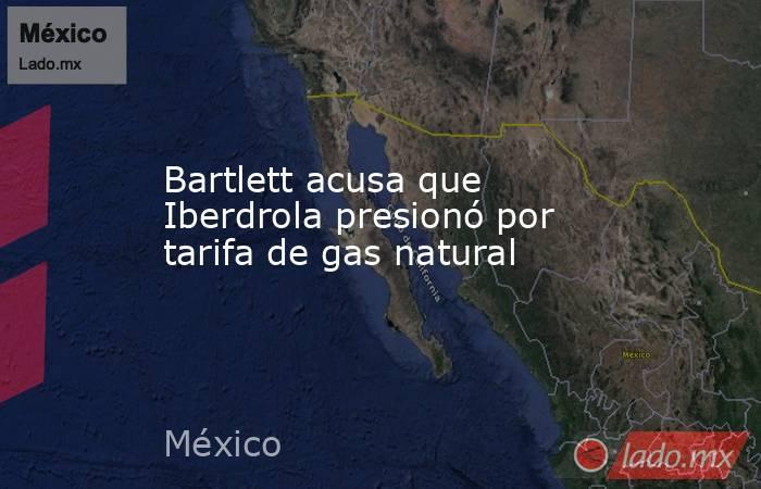 Bartlett acusa que Iberdrola presionó por tarifa de gas natural. Noticias en tiempo real