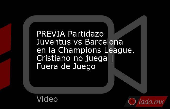PREVIA Partidazo Juventus vs Barcelona en la Champions League. Cristiano no juega   Fuera de Juego. Noticias en tiempo real